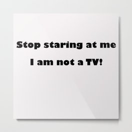 Stop Staring me at me, I'm not a TV Metal Print