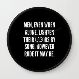 Men even when alone lighten their labors by song however rude it may be Wall Clock