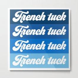 French tuck Metal Print
