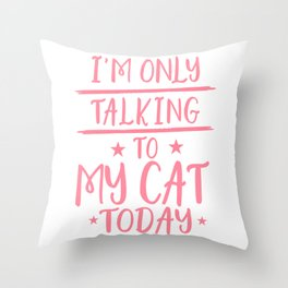 I'm Only Talking To My Cat Today pw Throw Pillow