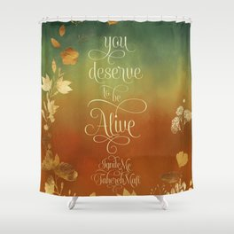 You deserve to be alive. Ignite Me Shower Curtain