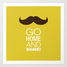 Go home and shave! Art Print