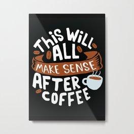 Everything makes sense after Coffee Metal Print
