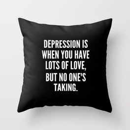 Depression is when you have lots of love but no one s taking Throw Pillow