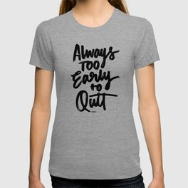 Always too early to quit T-shirt