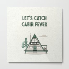 Let's Catch Cabin Fever Metal Print