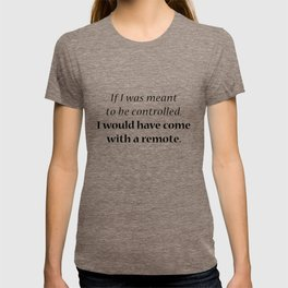 If I was meant to be controlled, I would have come with a remote. T-shirt