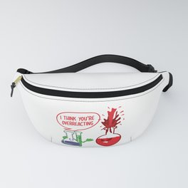 I Think You Overreacting Chemistry Teacher Gift Fanny Pack
