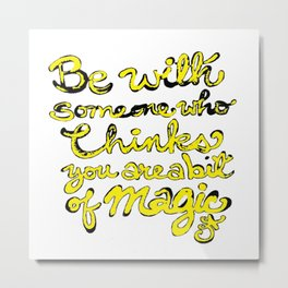 Be With Someone Who Thinks You're a bit of MAGIC Metal Print