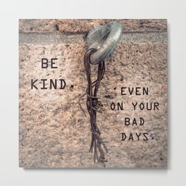 Be kind, even on your bad days Metal Print