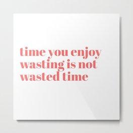 time you enjoy wasting Metal Print
