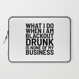 What I Do When I am Blackout Drunk is None of My Business Laptop Sleeve