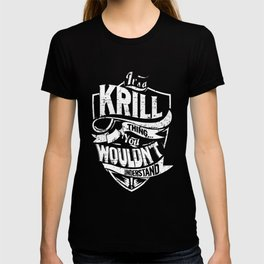 It's a KRILL Thing You Wouldn't Understand T-shirt