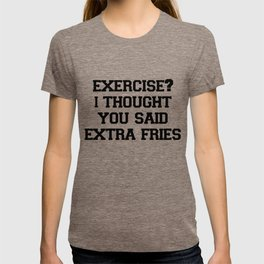 Exercise? I thought you said extra fries! T-shirt