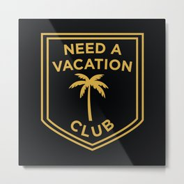 Need A Vacation Club Metal Print