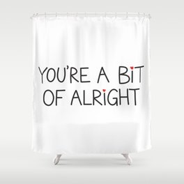 You're A Bit Of Alright Shower Curtain