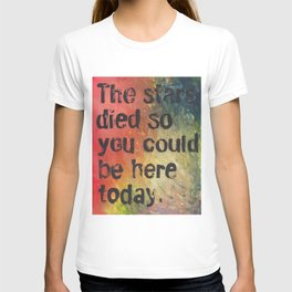 The Stars Died So You Could Be Here Today T-shirt