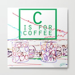 """C is for Coffee"" Metal Print"