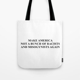 Make America not a bunch of racists and misogynists again Tote Bag