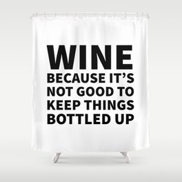 Wine Because It's Not Good To Keep Things Bottled Up Shower Curtain