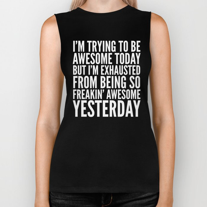 I'M TRYING TO BE AWESOME TODAY, BUT I'M EXHAUSTED FROM BEING SO FREAKIN' AWESOME YESTERDAY (B&W) Biker Tank