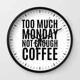 Too Much Monday Not Enough Coffee Wall Clock