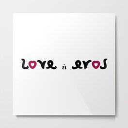 LOVE IS EROS ambigram Metal Print