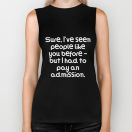 Sure, I've seen people like you before but I had to pay an admission. Biker Tank