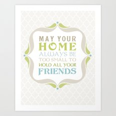 May your home always be too small to hold all your friends Art Print