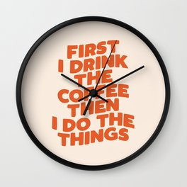 First I Drink The Coffee Then I Do The Things Wall Clock