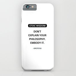 Stoic Philosophy Quotes - Do not explain your philosophy - embody it - Epictetus iPhone Case