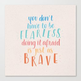 You don't have to be Fearless doing it afraid is just as Brave! Canvas Print