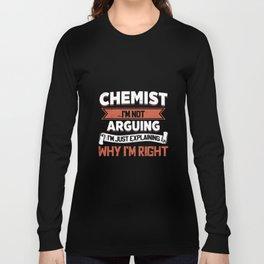 chemist I am not arguing I am just explaining why I am right chemist t-shirts Long Sleeve T-shirt