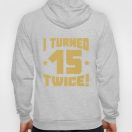 I Turned 15 Twice! Funny 30th Birthday Hoody