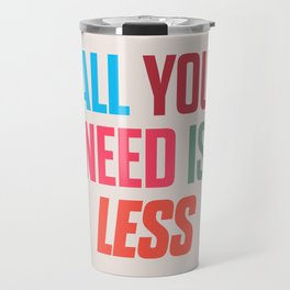 All you need is less, positive thinking, inspirational quote, life mantra, happiness Travel Mug