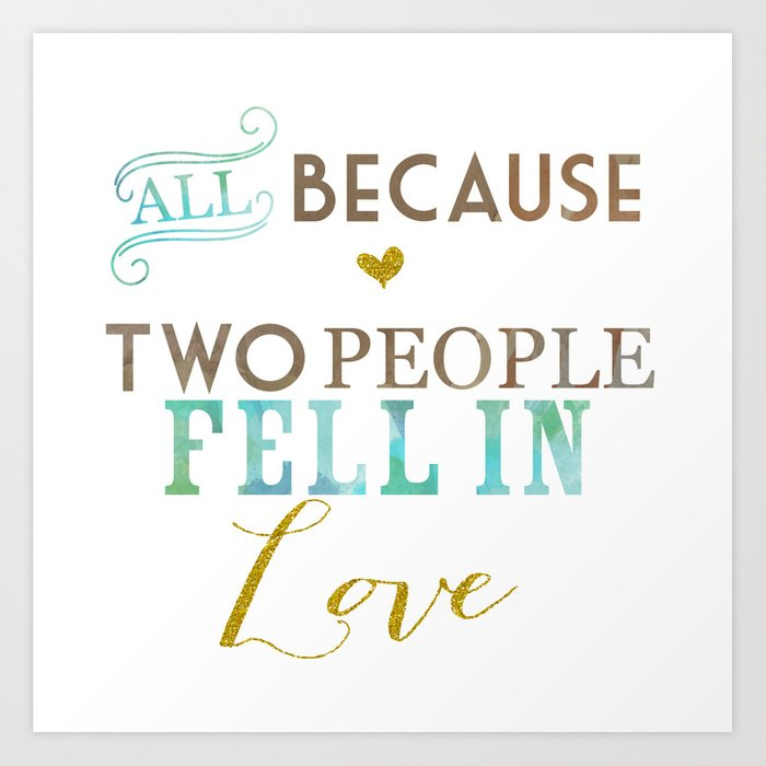 All Because Two People Fell In Love Art Print By Ashleyjlarson