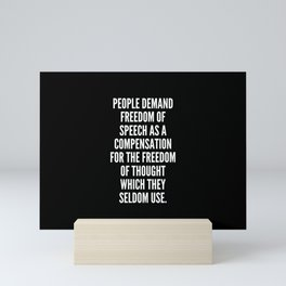 People demand freedom of speech as a compensation for the freedom of thought which they seldom use Mini Art Print