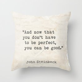 And now that you don't have to be perfect, you can be good. Steinbeck quote Throw Pillow