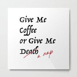 Give Me Coffee or Give Me A Nap - Silly Misquote - Metal Print