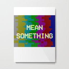 MEAN SOMETHING Metal Print