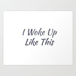 I Woke Up Like This Art Print