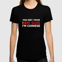 You Bet Your Dim Sum I'm Chinese   Funny National Dish Saying Patriotic Gift Idea T-shirt