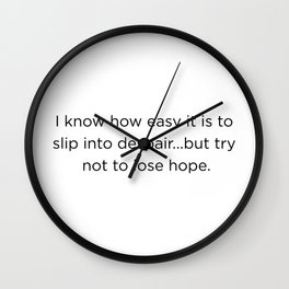I know how easy it is to slip into despair...but try not to lose hope. Wall Clock