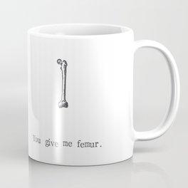 You Give Me Femur Coffee Mug