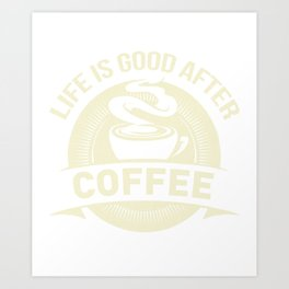 Life Is Good After Coffee Lover Espresso Beans Design Art Print