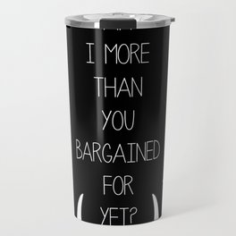 Am I More Than You Bargained For Yet(black) Travel Mug