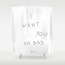 I want you so bad Shower Curtain