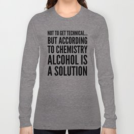 NOT TO GET TECHNICAL BUT ACCORDING TO CHEMISTRY ALCOHOL IS A SOLUTION Langarmshirt