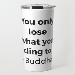 YOU ONLY LOSE WHAT YOU CLING TO - BUDDHA Travel Mug