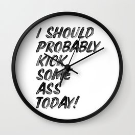 I Should Probably Kick Some Ass Today black and white hand lettered ink typography print poster Wall Clock